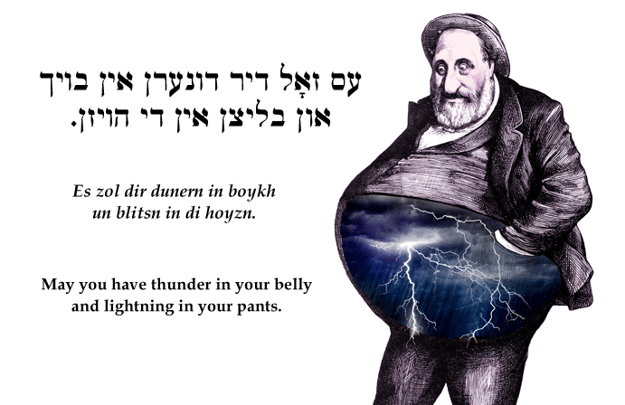 Yiddish: May you have thunder in your belly and lightning in your pants.