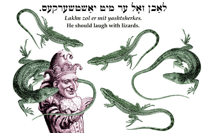 Yiddish: He should laugh with lizards.