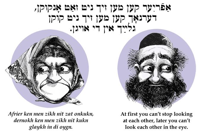 Yiddish: At first you can't stop looking at each other, later you can't look each other in the eye.