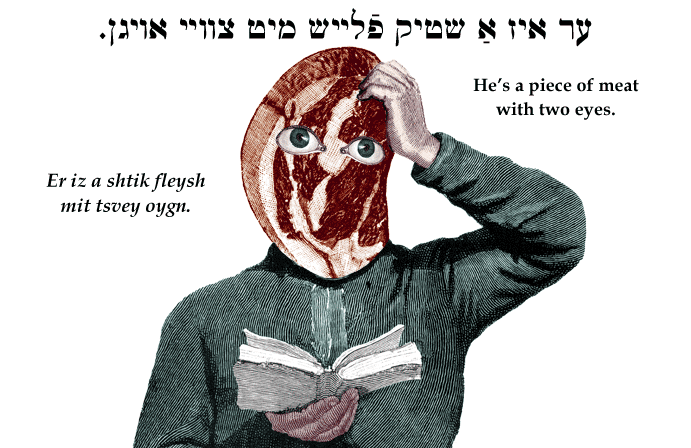 Yiddish: He's a piece of meat with two eyes.