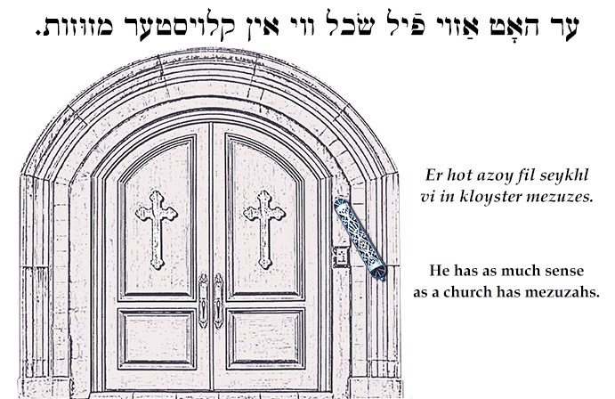 Yiddish: He has as much sense as a church has mezuzahs.