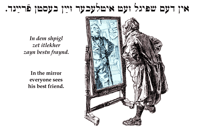 Yiddish: In the mirror everyone sees his best friend.