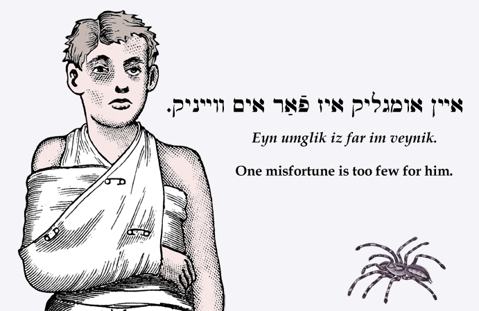 Yiddish: One misfortune is too few for him.
