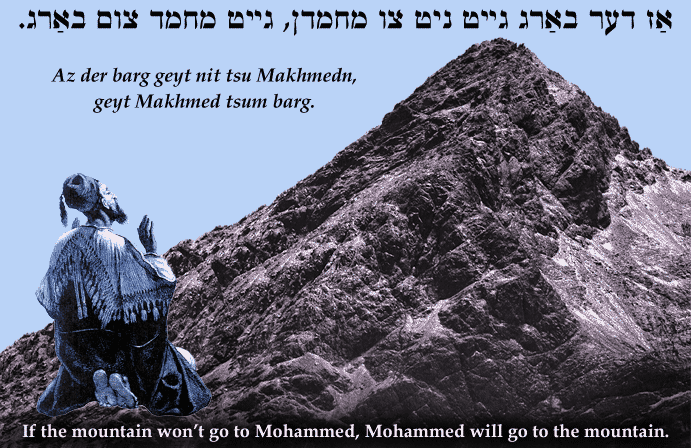 Yiddish: If the mountain won't go to Mohammed, Mohammed will go to the mountain..