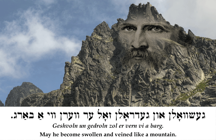 Yiddish: May he become swollen and veined like a mountain.