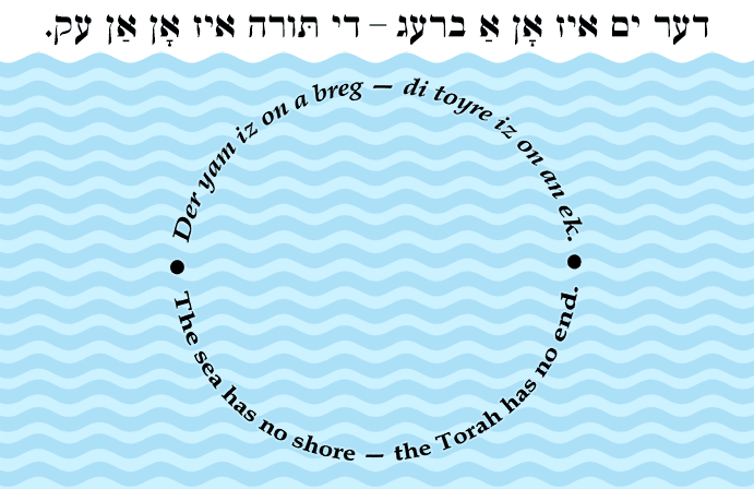 Yiddish: The sea has no shore — the Torah has no end.