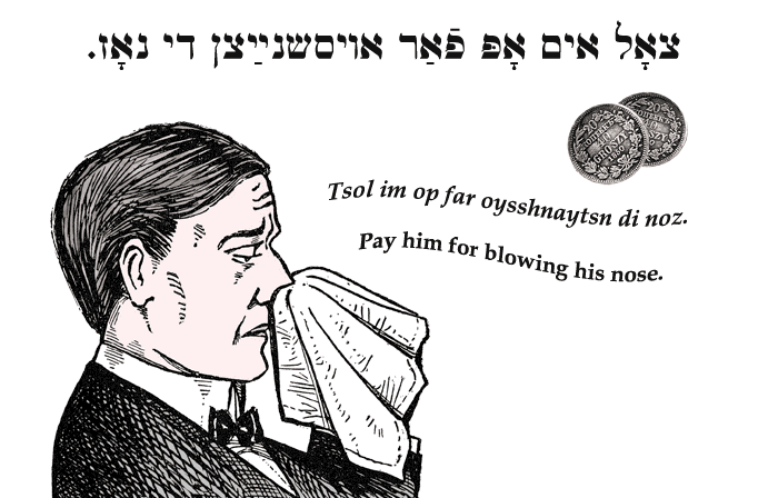 Yiddish: Pay him for blowing his nose.