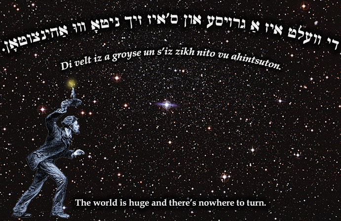 Yiddish: The world is huge and there's nowhere to turn.