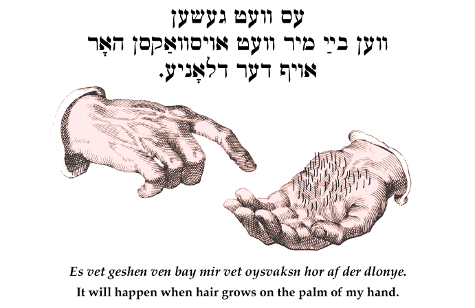 Yiddish: It will happen when hair grows on the palm of my hand.