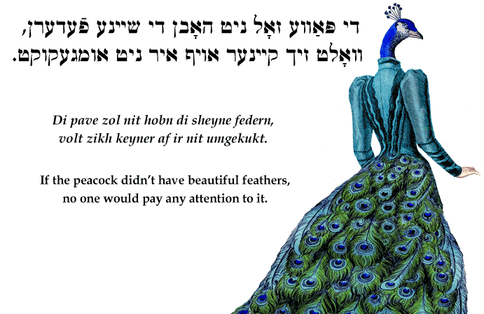 Yiddish: If the peacock didn't have beautiful feathers, no one would pay any attention to it.