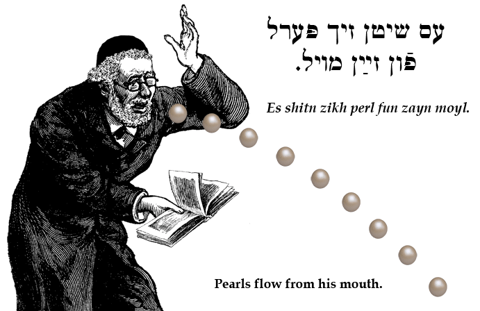 Yiddish: Pearls flow from his mouth.