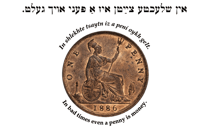 Yiddish: In bad times even a penny is money.