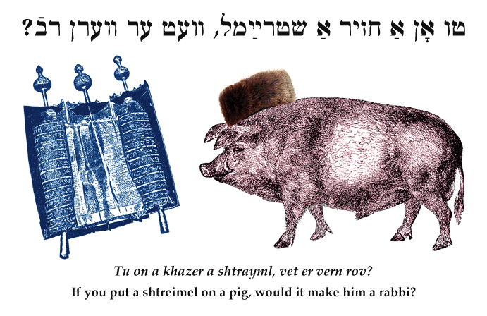Yiddish: If you put a shtreimel on a pig, would it make him a rabbi?