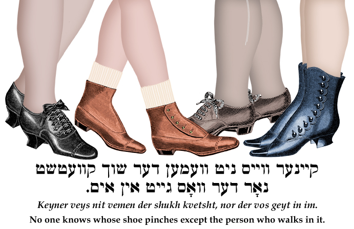 Yiddish: No one knows whose shoe pinches except the person who walks in it.