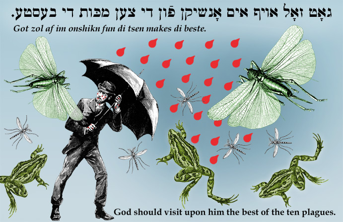 Yiddish: God should visit upon him the best of the ten plagues.
