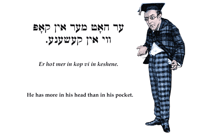 Yiddish: He has more in his head than in his pocket.