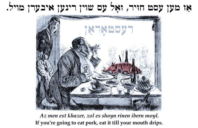 Yiddish: If you're going to eat pork, eat it till your mouth drips.