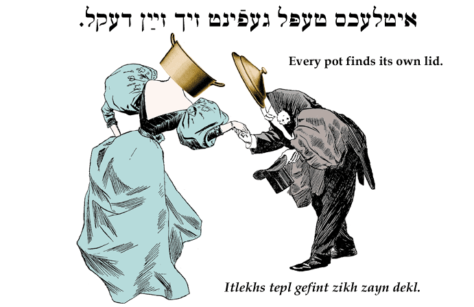 Yiddish: Every pot finds its own lid.