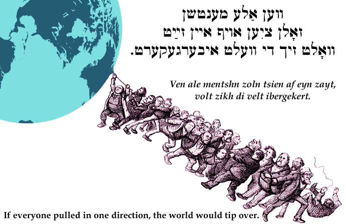 Yiddish: If everyone pulled in one direction, the world would tip over.