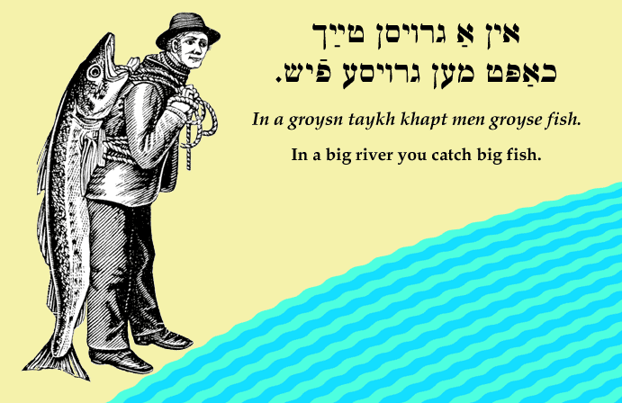 Yiddish: In a big river you catch big fish.