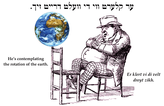 Yiddish: He's contemplating the rotation of the earth.