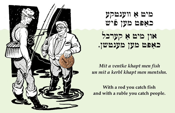 Yiddish: With a rod you catch fish and with a ruble you catch people.