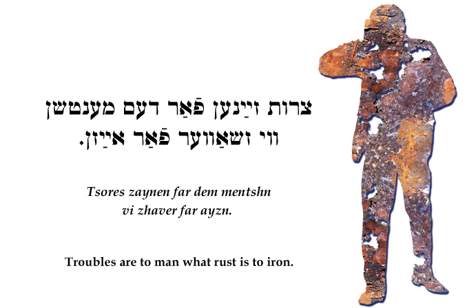 Yiddish: Troubles are to man what rust is to iron.