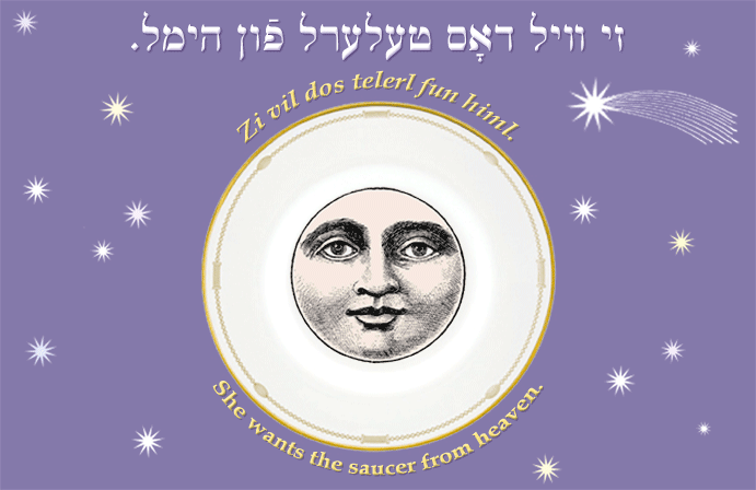 Yiddish: She wants the saucer from heaven.