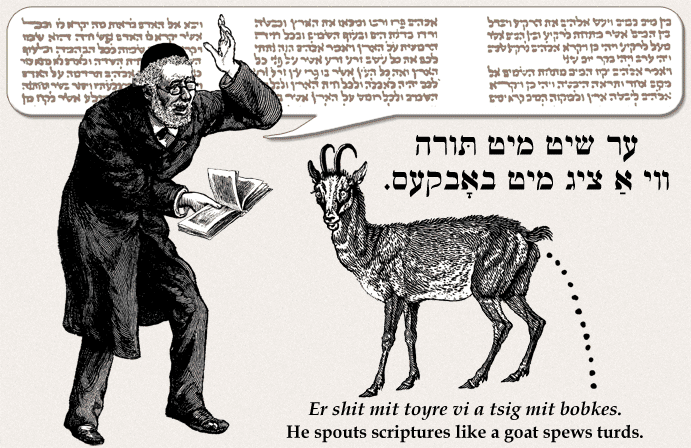Yiddish: He spouts scriptures like a goat spews turds.