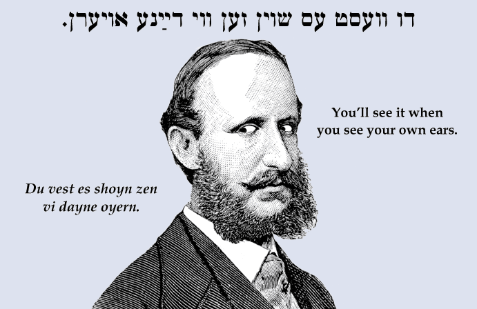 Yiddish: You'll see it when you see your own ears.
