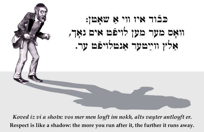 Yiddish: Respect is like a shadow: the more you run after it, the further it runs away.
