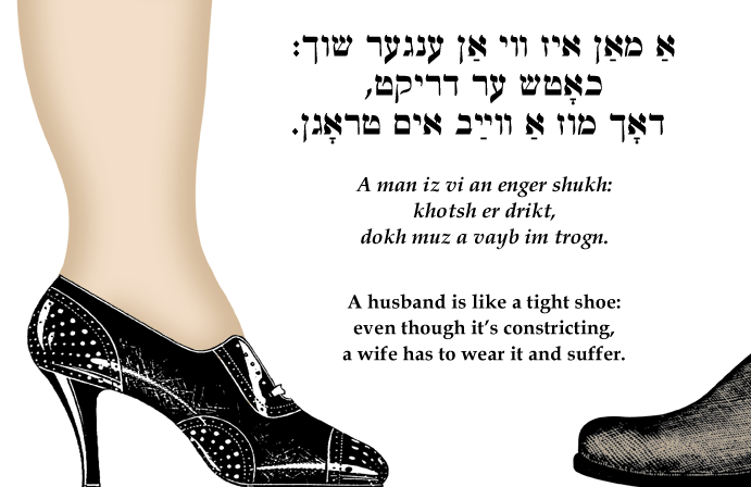 Yiddish: A husband is like a tight shoe; even though it's constricting, a wife has to wear it and suffer.