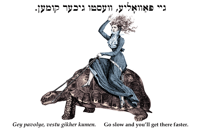 Yiddish: Go slow and you'll get there faster.