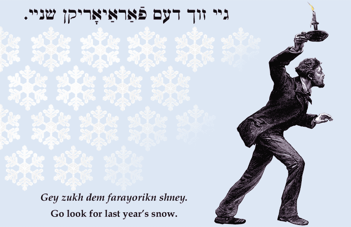 Yiddish: Go look for last year's snow.