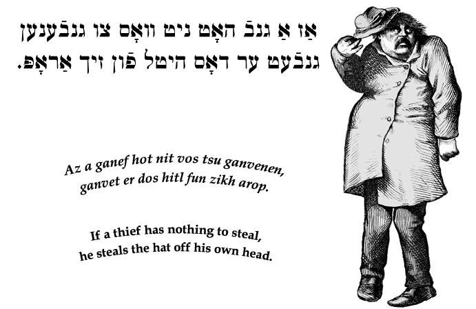 Yiddish: If a thief has nothing to steal, he steals the hat off his own head.