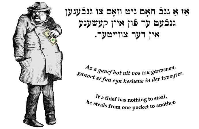 Yiddish: If a thief has nothing to steal, he steals from one pocket to another.