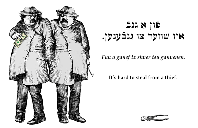 Yiddish: It's hard to steal from a thief.