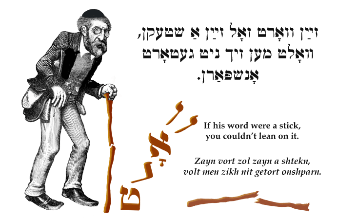 Yiddish: If his word were a stick, you couldn't lean on it.