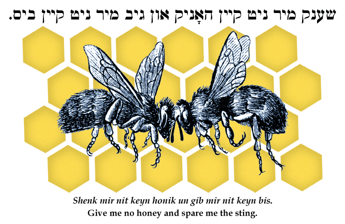 Yiddish: Don't give me the honey and spare me the sting.