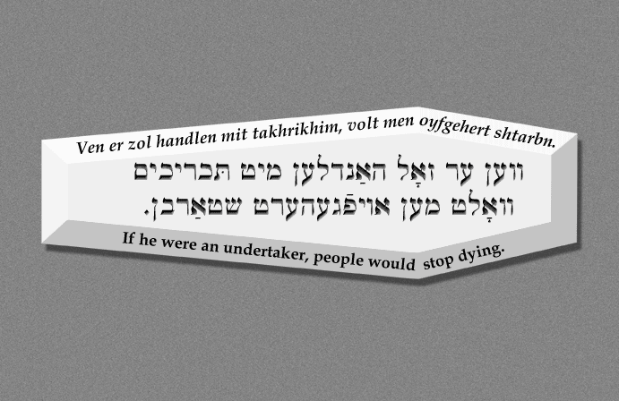 Yiddish: If he were an undertaker, people would stop dying.
