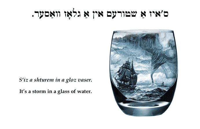 Yiddish: It's a storm in a glass of water.