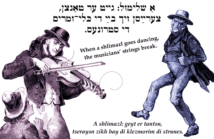 Yiddish: When a shlimazl goes dancing, the musicians' strings break.