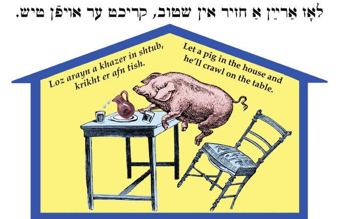 Yiddish: Let a pig in the house and he'll crawl on the table.