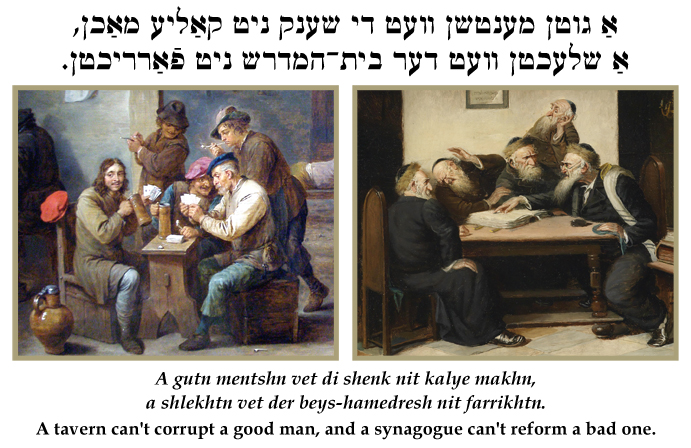 Yiddish: A tavern can't corrupt a good man, and a synagogue can't reform a bad one.