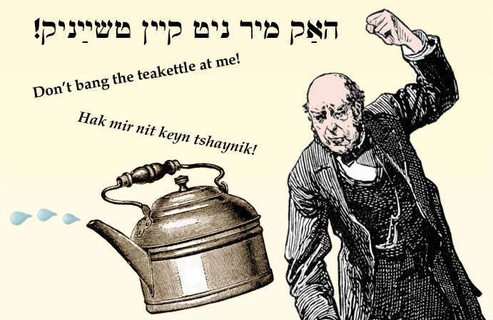 Yiddish: Don't bang the teakettle at me!