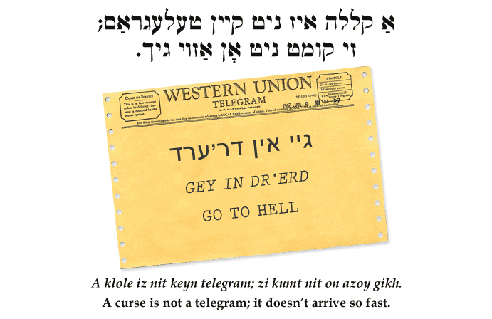 Yiddish: A curse is not a telegram; it doesn't arrive so fast.