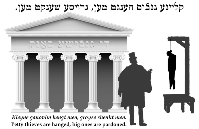 Yiddish: Petty thieves are hanged, big ones are pardoned.
