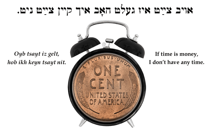 Yiddish: If time is money, I don't have any time.
