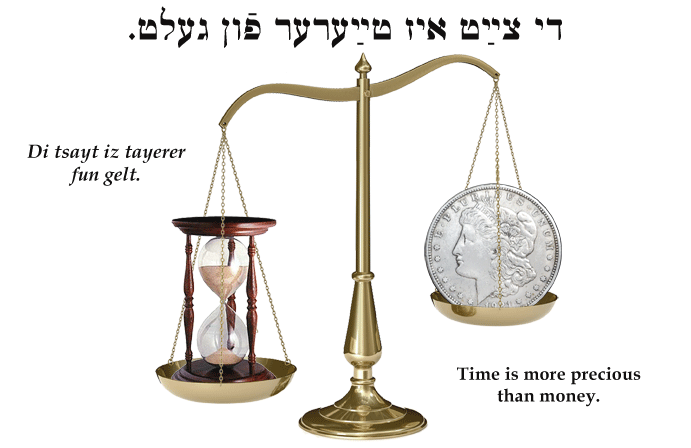 Yiddish: Time is more precious than money.