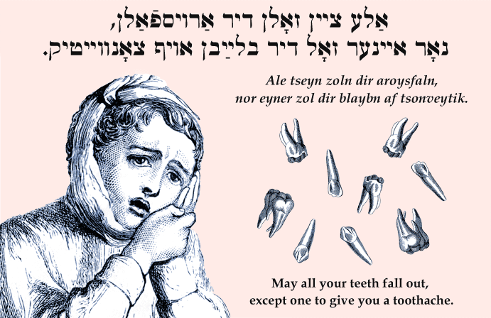 Yiddish: May all your teeth fall out, except one to give you a toothache.